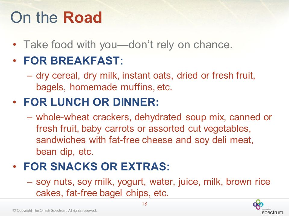 On the Road Take food with youdont rely on chance. FOR BREAKFAST: –dry cereal, dry milk, instant oats, dried or fresh fruit, bagels, homemade muffins,