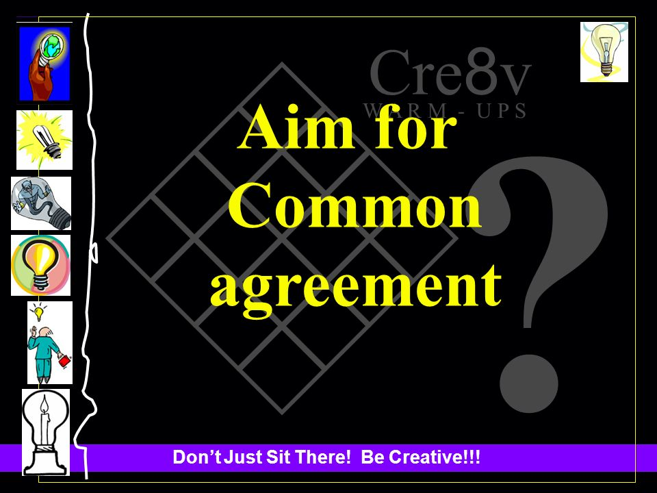 Dont Just Sit There! Be Creative!!! Cre 8 v W A R M - U P S Aim for Common agreement