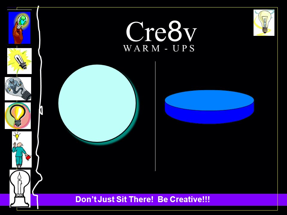 Dont Just Sit There! Be Creative!!! Cre 8 v W A R M - U P S