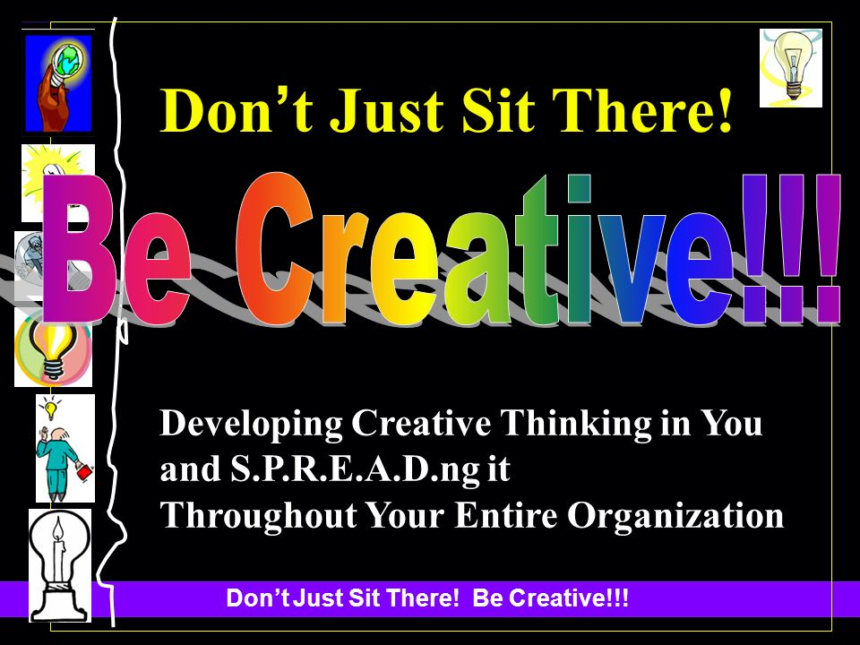 Dont Just Sit There! Be Creative!!! Don t Just Sit There! Developing Creative Thinking in You and S.P.R.E.A.D.ng it Throughout Your Entire Organizatio