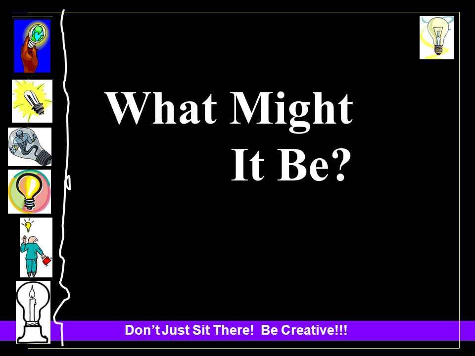 Dont Just Sit There! Be Creative!!! What Might It Be