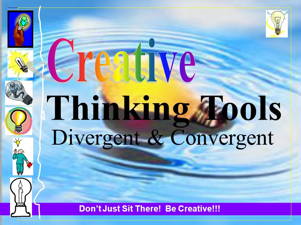 Dont Just Sit There! Be Creative!!! Thinking Tools Divergent & Convergent