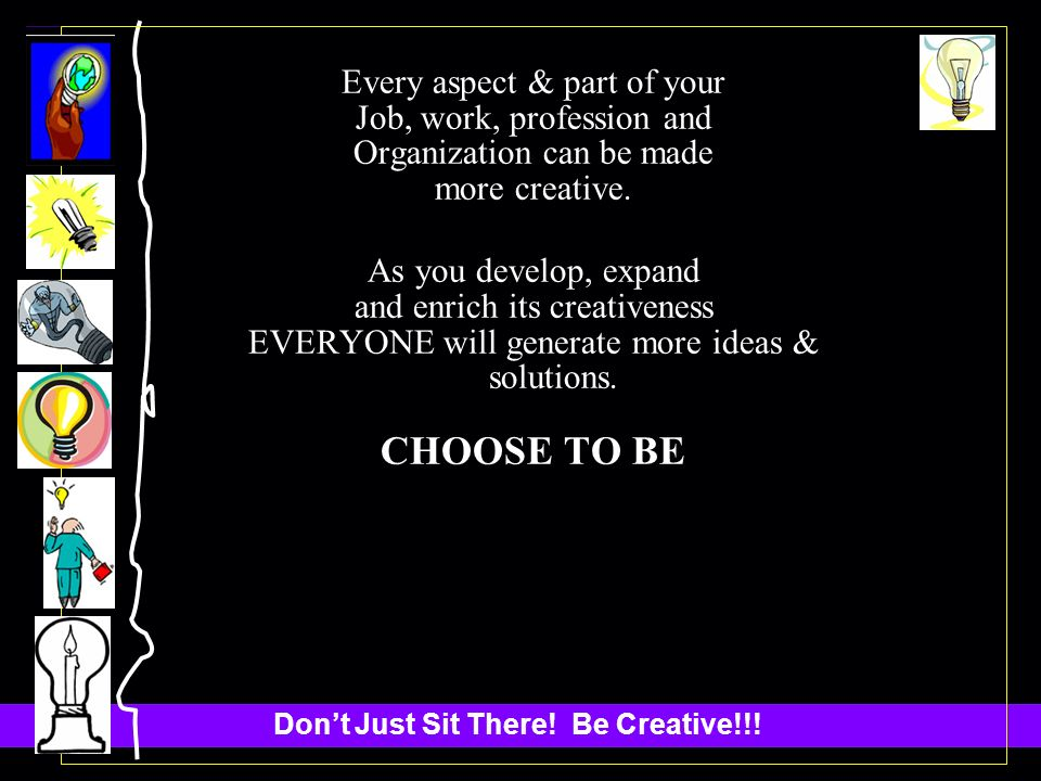 Dont Just Sit There. Be Creative!!.