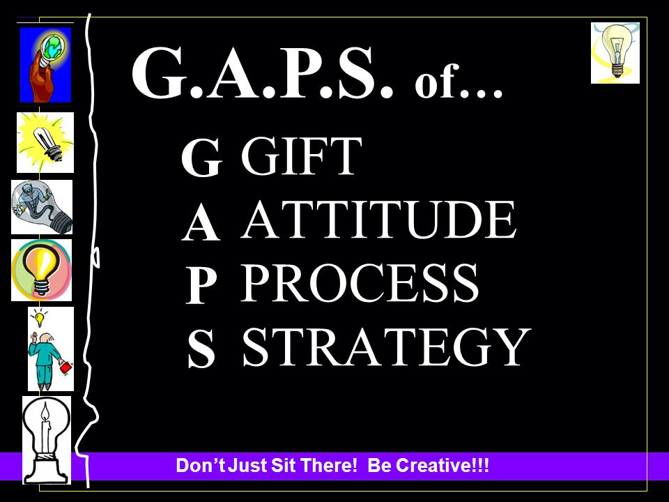 Dont Just Sit There! Be Creative!!! G.A.P.S. of… GAPSGAPS GIFT ATTITUDE PROCESS STRATEGY