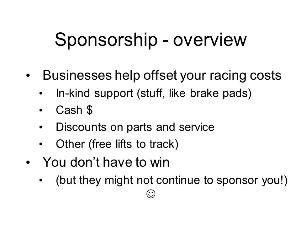 Sponsorship - overview Businesses help offset your racing costs In-kind support (stuff, like brake pads) Cash $ Discounts on parts and service Other (
