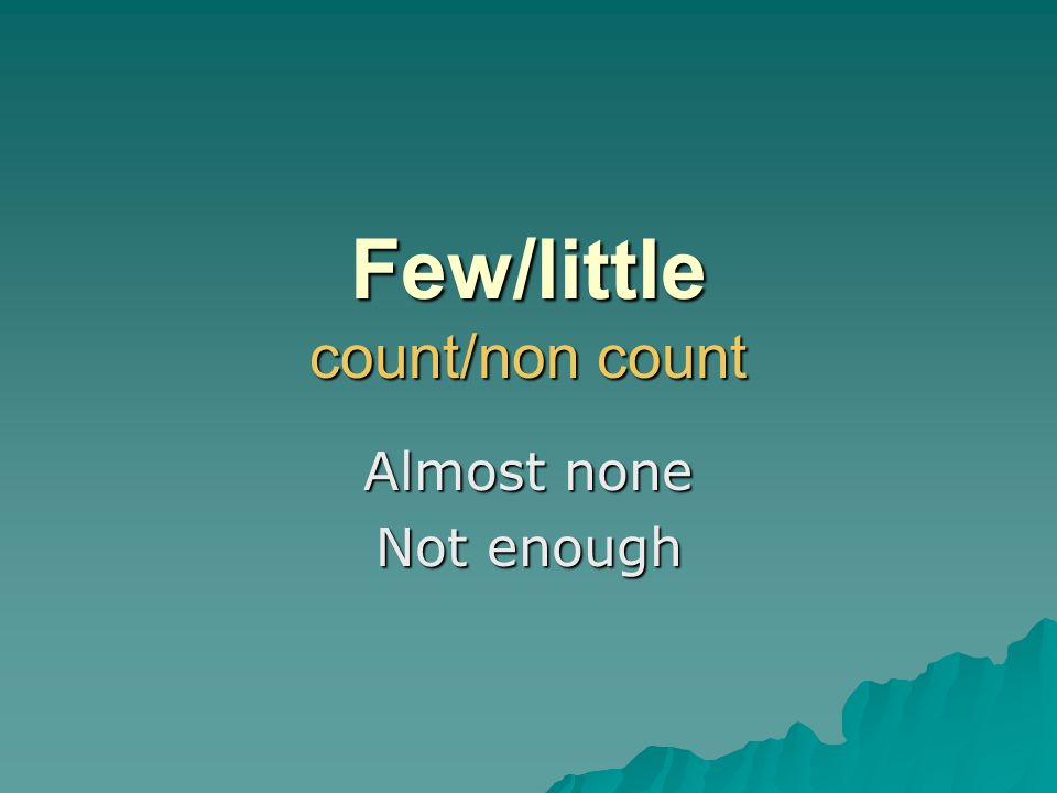 Few/little count/non count Almost none Not enough