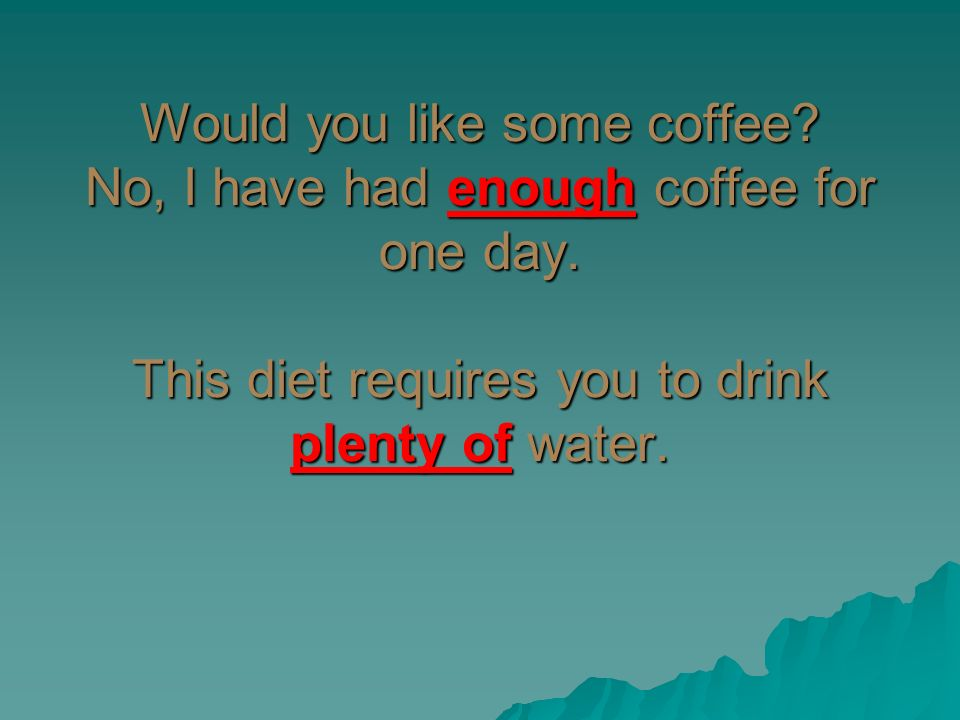 Would you like some coffee? No, I have had enough coffee for one day. This diet requires you to drink plenty of water.