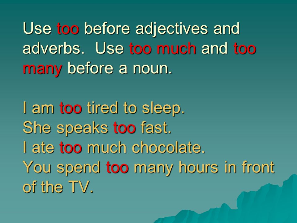 Too and Enough Use too before adjectives and adverbs. Use too much and too many before a noun. I am too tired to sleep. She speaks too fast. I ate too