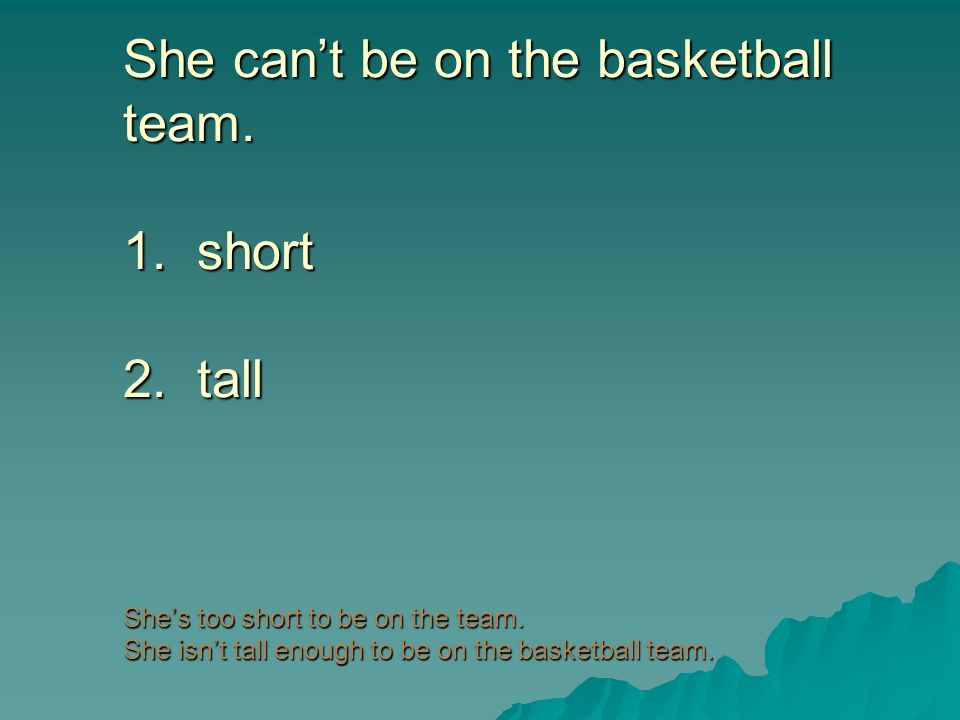 She cant be on the basketball team. 1. short 2. tall Shes too short to be on the team. She isnt tall enough to be on the basketball team.