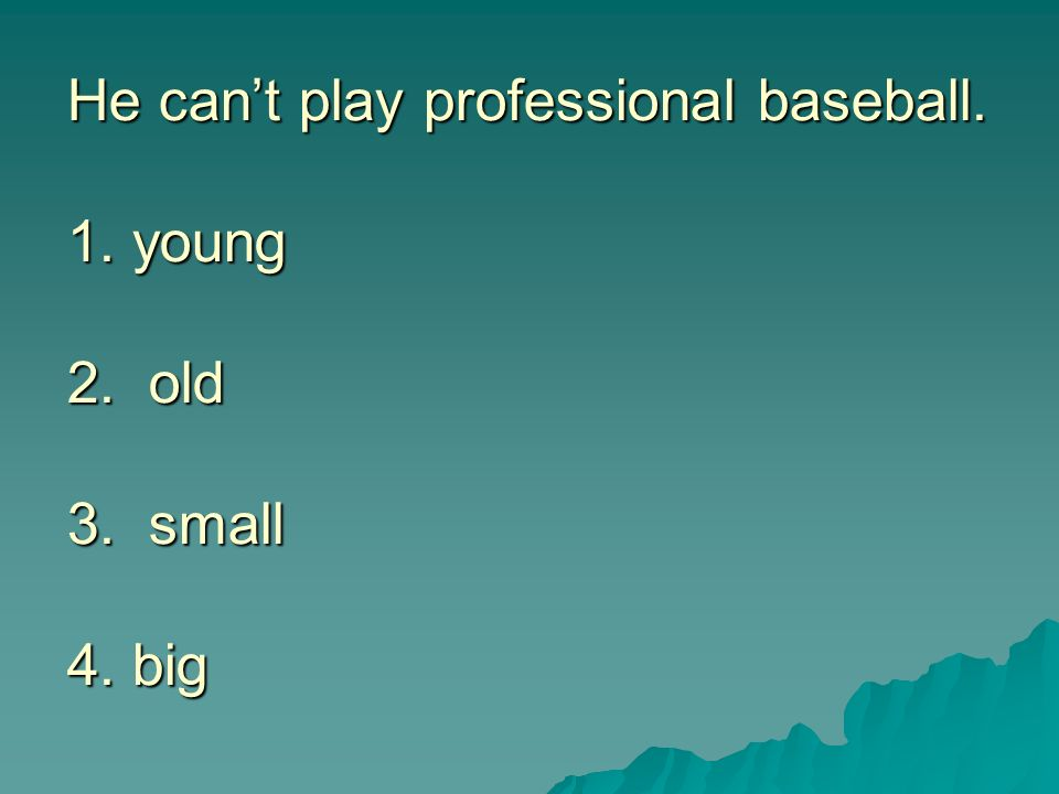 He cant play professional baseball. 1. young 2. old 3. small 4. big