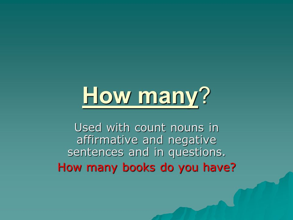 How many? Used with count nouns in affirmative and negative sentences and in questions. How many books do you have?