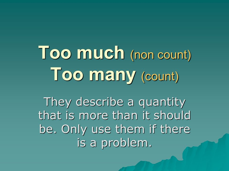 Too much (non count) Too many (count) They describe a quantity that is more than it should be. Only use them if there is a problem.
