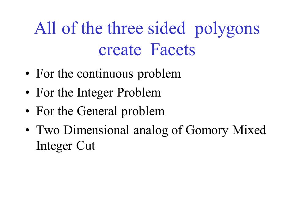 All of the three sided polygons create Facets For the continuous problem For the Integer Problem For the General problem Two Dimensional analog of Gomory Mixed Integer Cut