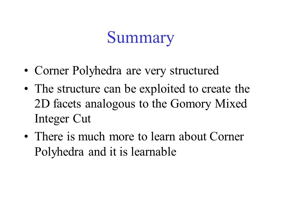 Summary Corner Polyhedra are very structured The structure can be exploited to create the 2D facets analogous to the Gomory Mixed Integer Cut There is much more to learn about Corner Polyhedra and it is learnable