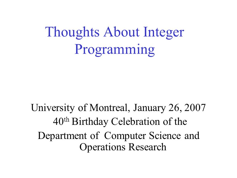 Thoughts About Integer Programming University of Montreal, January 26, 2007 40 th Birthday Celebration of the Department of Computer Science and Opera
