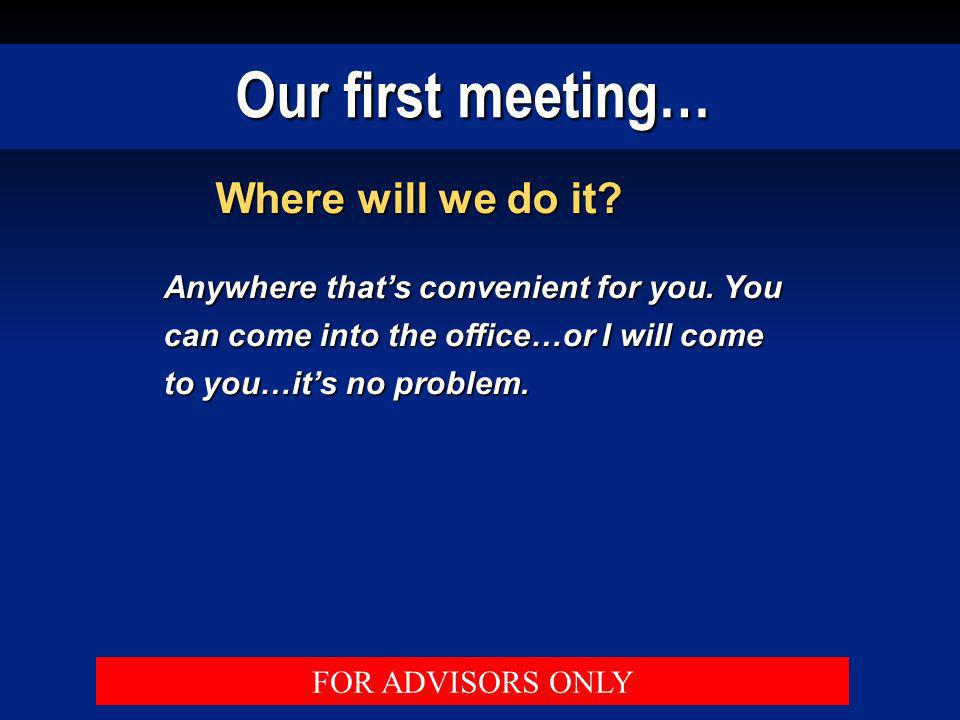 Our first meeting… Where will we do it? Anywhere thats convenient for you. You can come into the office…or I will come to you…its no problem. FOR ADVI