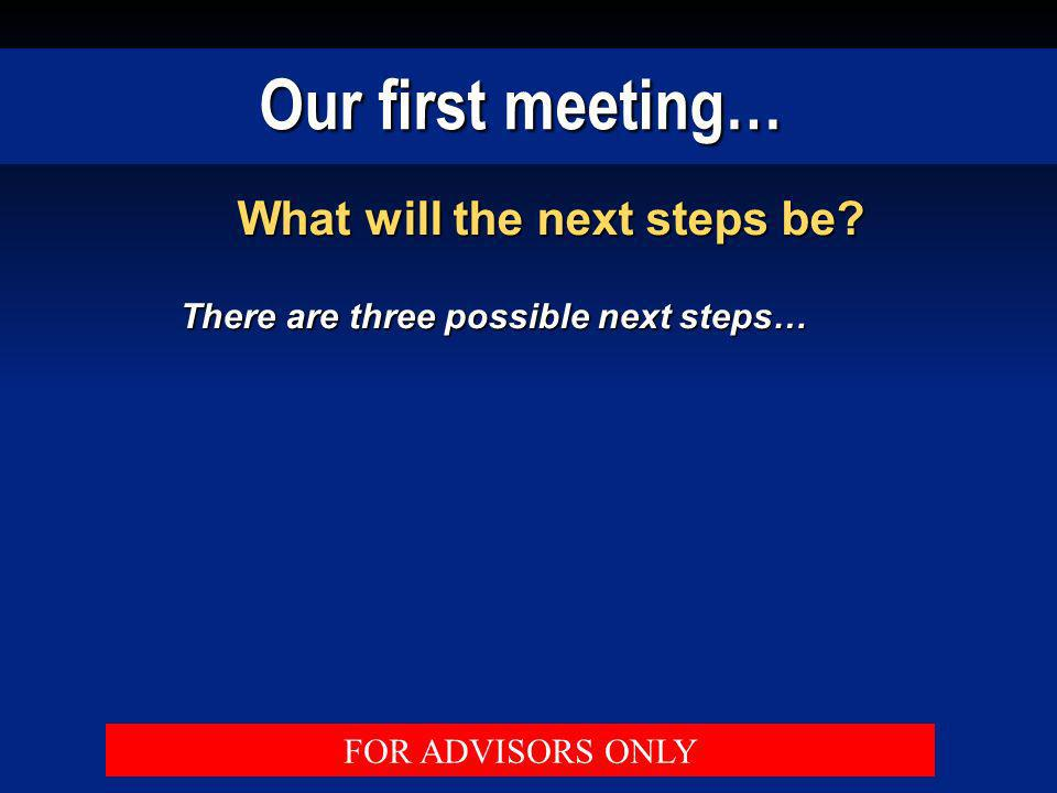 Our first meeting… What will the next steps be? There are three possible next steps… FOR ADVISORS ONLY