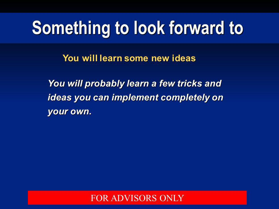 Something to look forward to You will learn some new ideas You will probably learn a few tricks and ideas you can implement completely on your own. FO