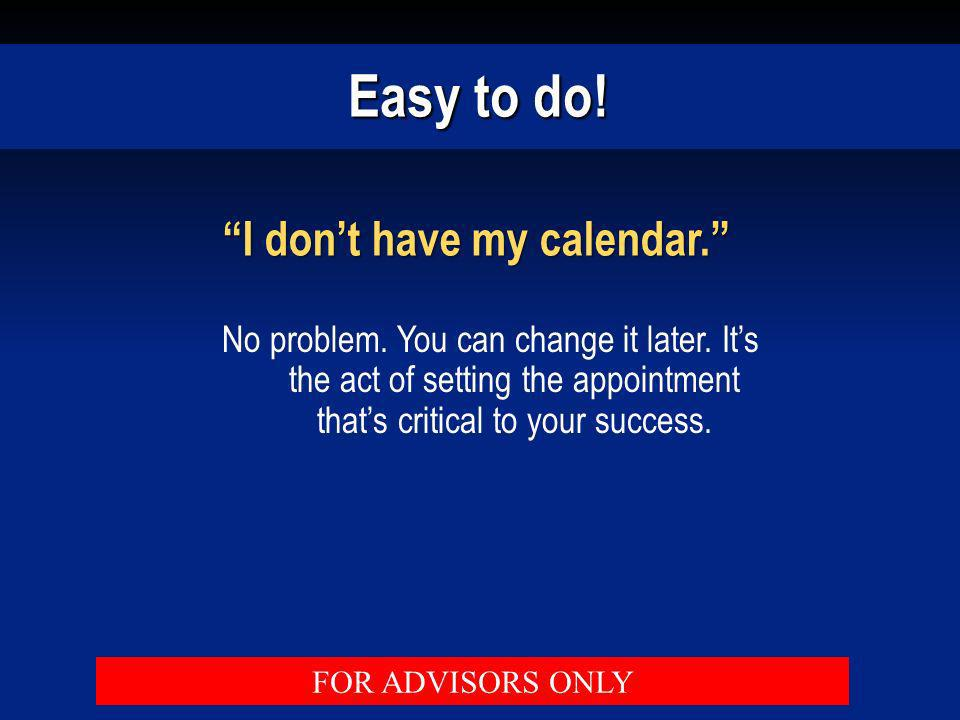 Easy to do! I dont have my calendar. No problem. You can change it later. Its the act of setting the appointment thats critical to your success. FOR A