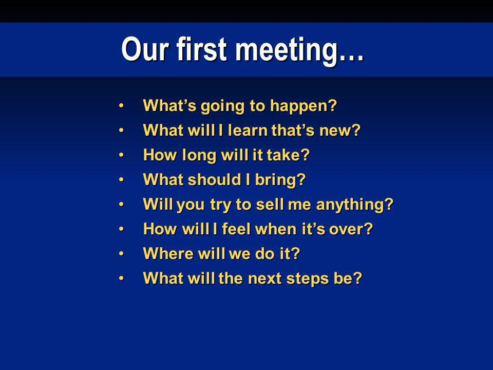 Our first meeting… Whats going to happen?Whats going to happen? What will I learn thats new?What will I learn thats new? How long will it take?How lon
