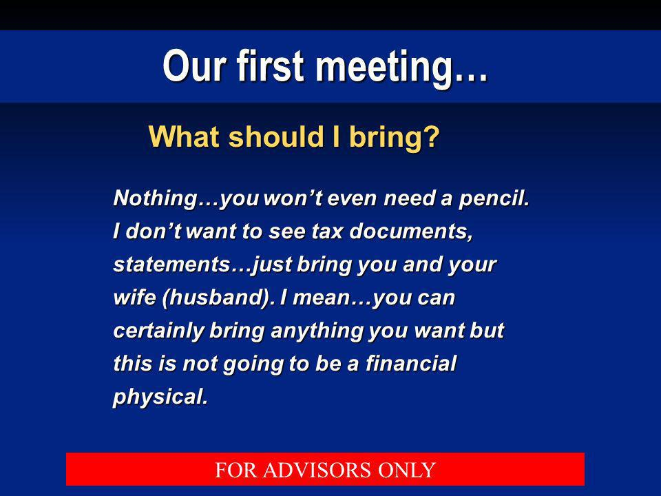 Our first meeting… What should I bring? Nothing…you wont even need a pencil. I dont want to see tax documents, statements…just bring you and your wife