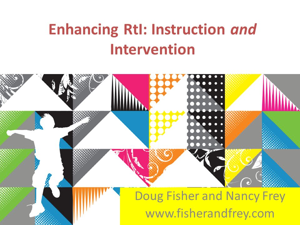 Enhancing RtI: Instruction and Intervention Doug Fisher and Nancy Frey www.fisherandfrey.com