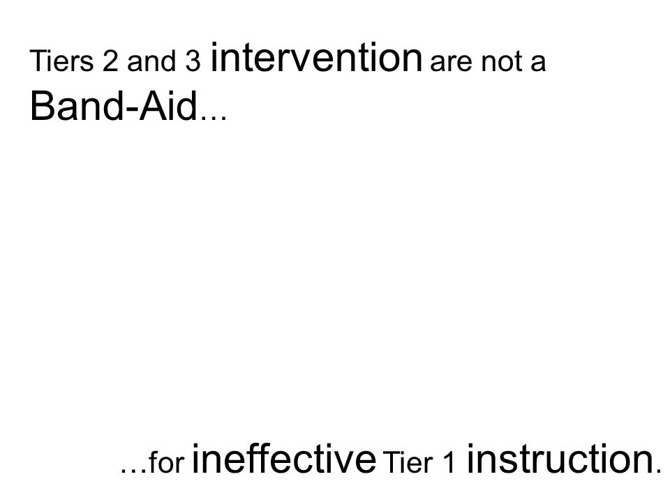 Tiers 2 and 3 intervention are not a Band-Aid … …for ineffective Tier 1 instruction.