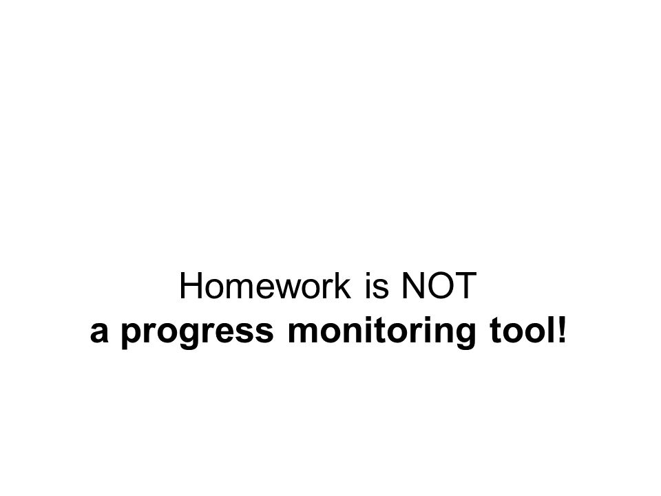 Homework is NOT a progress monitoring tool! Homework is NOT a progress monitoring tool!