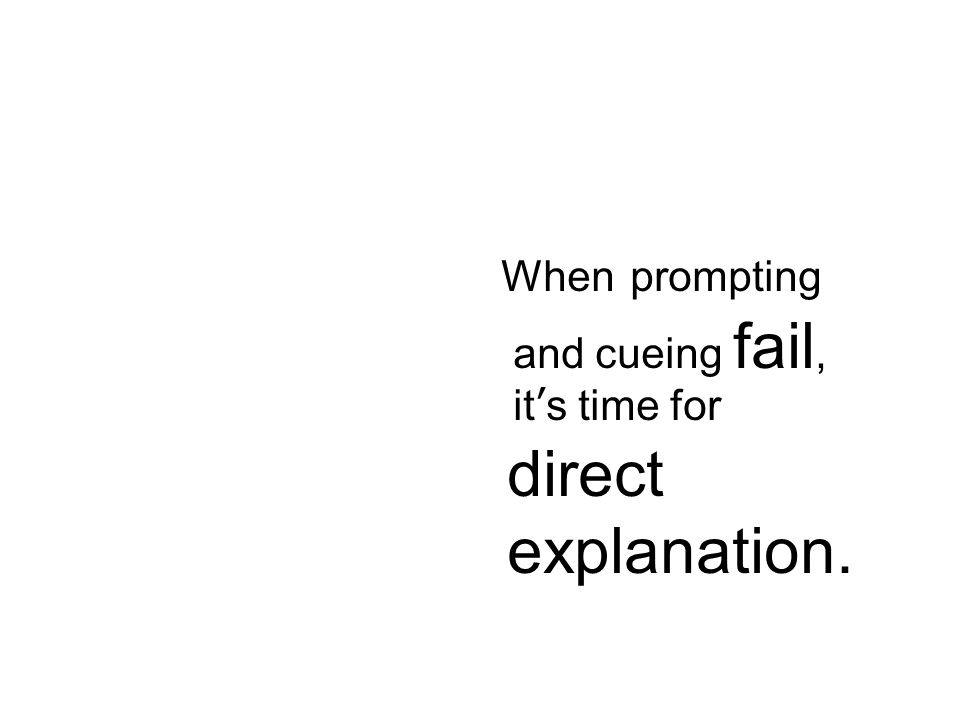 When prompting and cueing fail, its time for direct explanation. When prompting and cueing fail, its time for direct explanation.