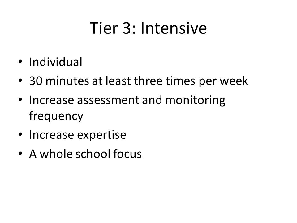 Tier 3: Intensive Individual 30 minutes at least three times per week Increase assessment and monitoring frequency Increase expertise A whole school f