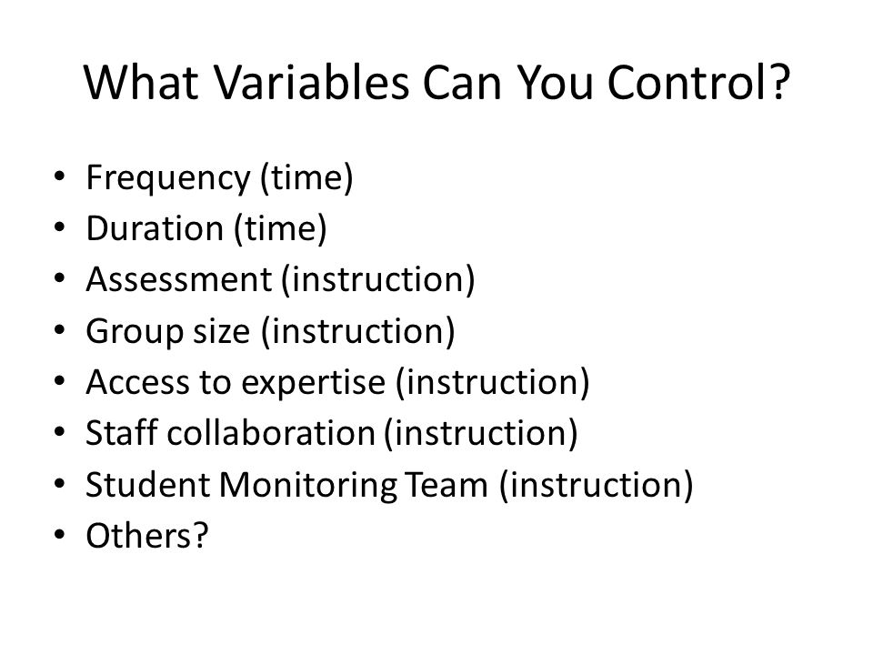 What Variables Can You Control? Frequency (time) Duration (time) Assessment (instruction) Group size (instruction) Access to expertise (instruction) S