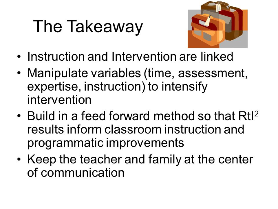 The Takeaway Instruction and Intervention are linked Manipulate variables (time, assessment, expertise, instruction) to intensify intervention Build i