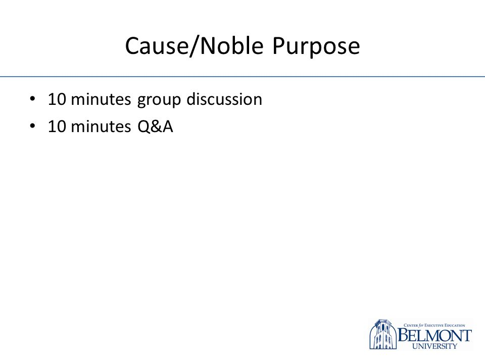 Cause/Noble Purpose 10 minutes group discussion 10 minutes Q&A