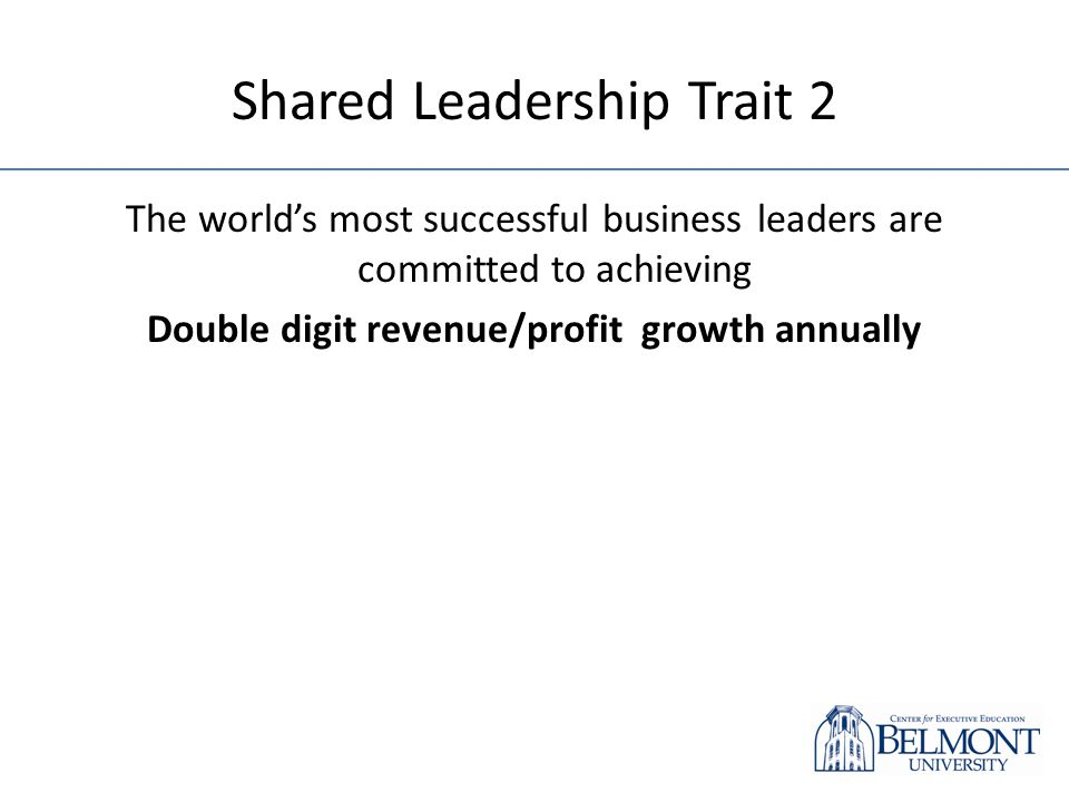 Shared Leadership Trait 2 The worlds most successful business leaders are committed to achieving Double digit revenue/profit growth annually