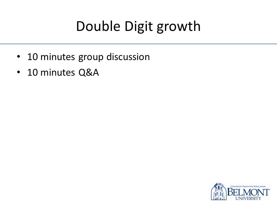 Double Digit growth 10 minutes group discussion 10 minutes Q&A