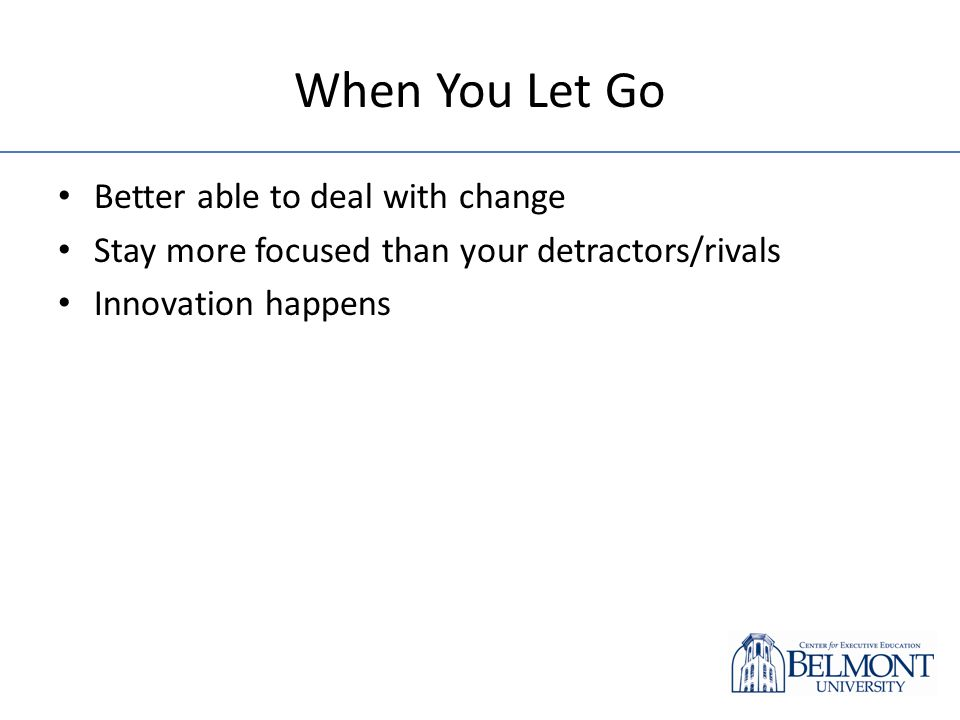 When You Let Go Better able to deal with change Stay more focused than your detractors/rivals Innovation happens