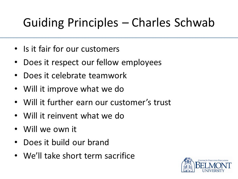 Guiding Principles – Charles Schwab Is it fair for our customers Does it respect our fellow employees Does it celebrate teamwork Will it improve what