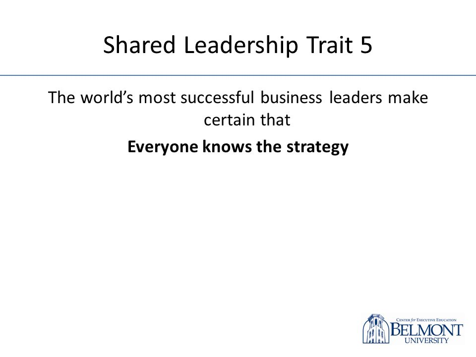 Shared Leadership Trait 5 The worlds most successful business leaders make certain that Everyone knows the strategy