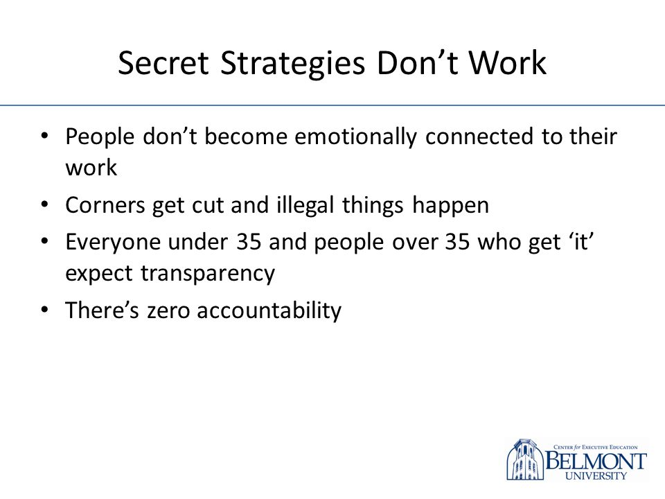 Secret Strategies Dont Work People dont become emotionally connected to their work Corners get cut and illegal things happen Everyone under 35 and peo