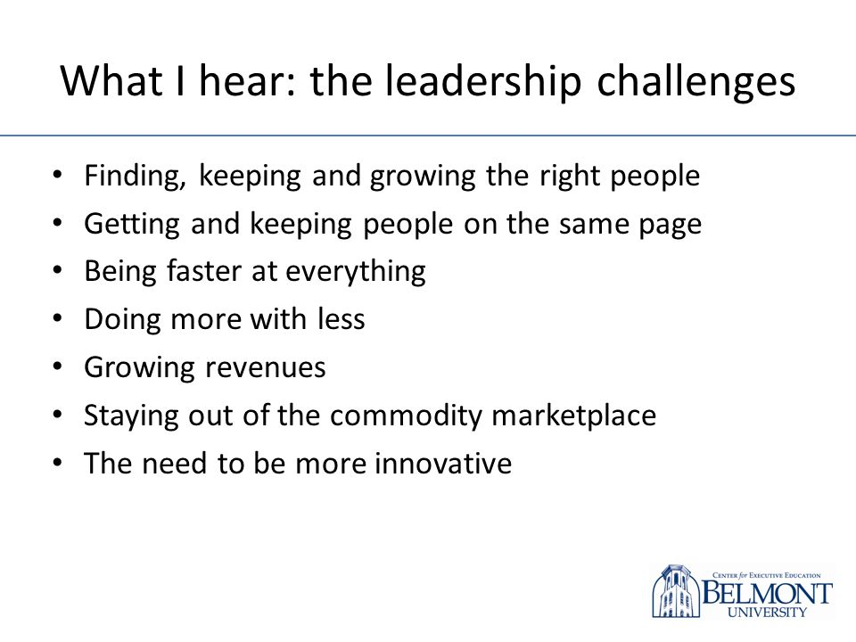 What I hear: the leadership challenges Finding, keeping and growing the right people Getting and keeping people on the same page Being faster at everything Doing more with less Growing revenues Staying out of the commodity marketplace The need to be more innovative