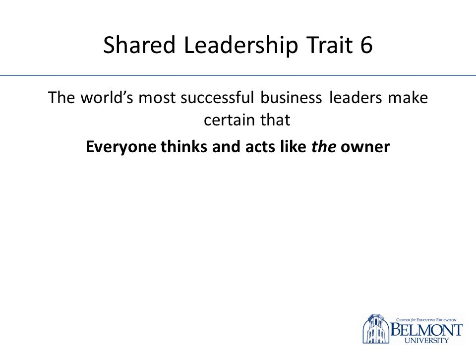 Shared Leadership Trait 6 The worlds most successful business leaders make certain that Everyone thinks and acts like the owner