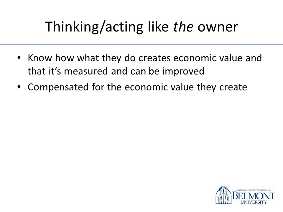 Thinking/acting like the owner Know how what they do creates economic value and that its measured and can be improved Compensated for the economic value they create