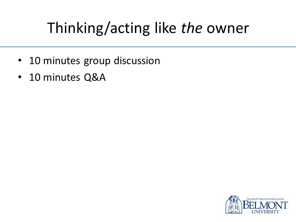 Thinking/acting like the owner 10 minutes group discussion 10 minutes Q&A