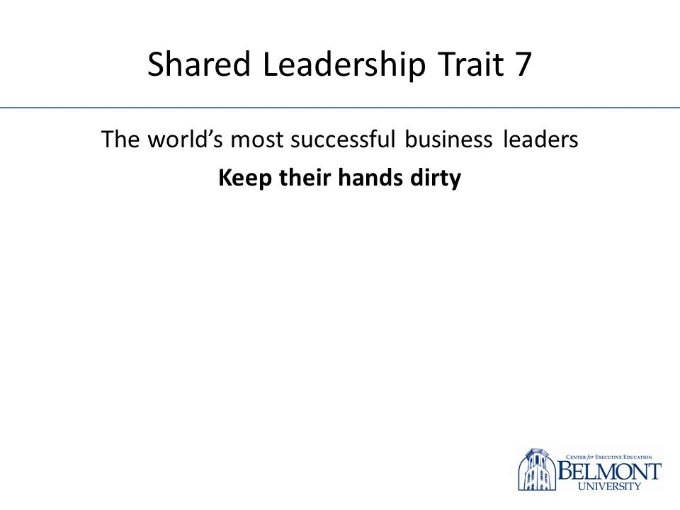 Shared Leadership Trait 7 The worlds most successful business leaders Keep their hands dirty