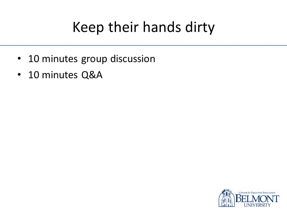 Keep their hands dirty 10 minutes group discussion 10 minutes Q&A