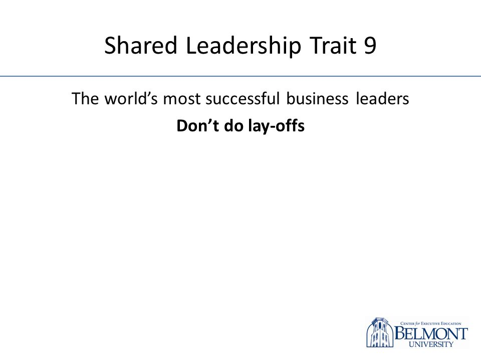 Shared Leadership Trait 9 The worlds most successful business leaders Dont do lay-offs