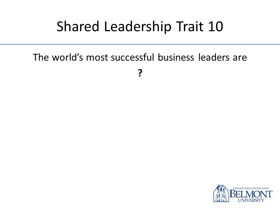 Shared Leadership Trait 10 The worlds most successful business leaders are ?