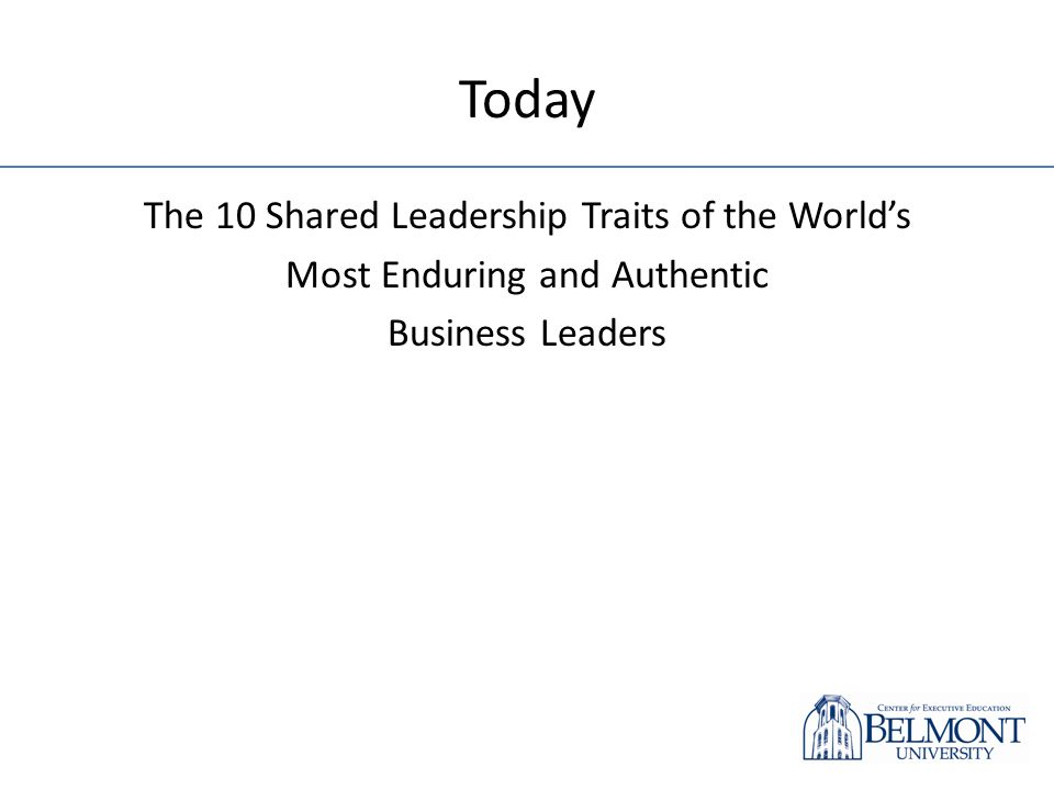 Today The 10 Shared Leadership Traits of the Worlds Most Enduring and Authentic Business Leaders