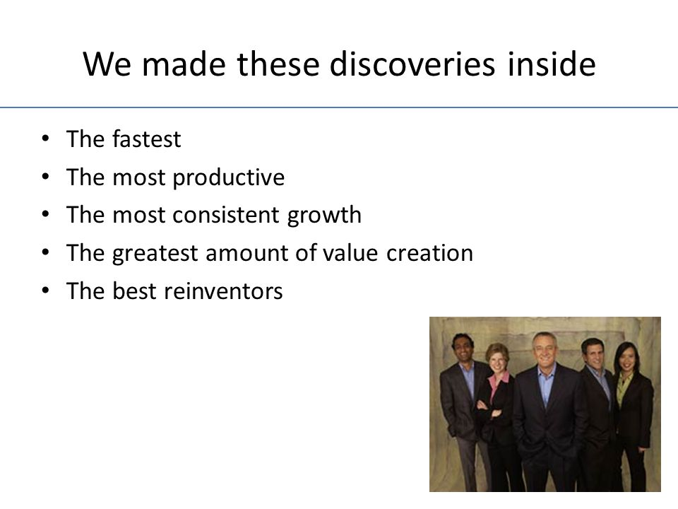 We made these discoveries inside The fastest The most productive The most consistent growth The greatest amount of value creation The best reinventors