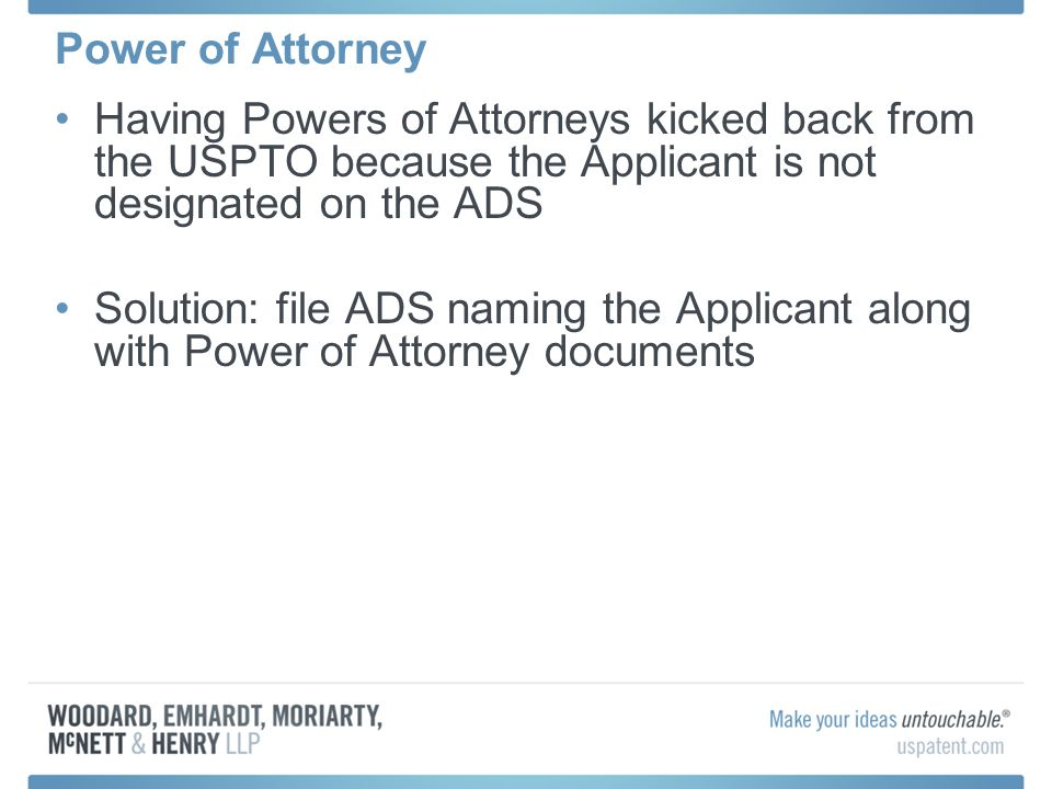 Power of Attorney Having Powers of Attorneys kicked back from the USPTO because the Applicant is not designated on the ADS Solution: file ADS naming t